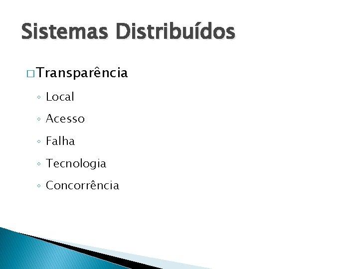 Sistemas Distribuídos � Transparência ◦ Local ◦ Acesso ◦ Falha ◦ Tecnologia ◦ Concorrência