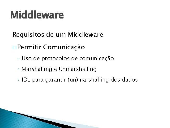 Middleware Requisitos de um Middleware � Permitir Comunicação ◦ Uso de protocolos de comunicação