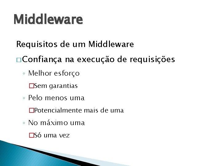 Middleware Requisitos de um Middleware � Confiança na execução de requisições ◦ Melhor esforço
