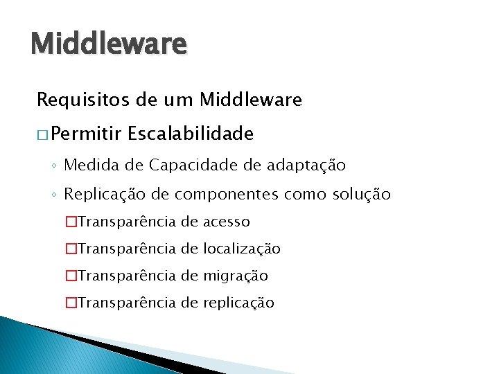 Middleware Requisitos de um Middleware � Permitir Escalabilidade ◦ Medida de Capacidade de adaptação