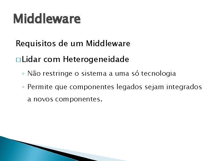 Middleware Requisitos de um Middleware � Lidar com Heterogeneidade ◦ Não restringe o sistema