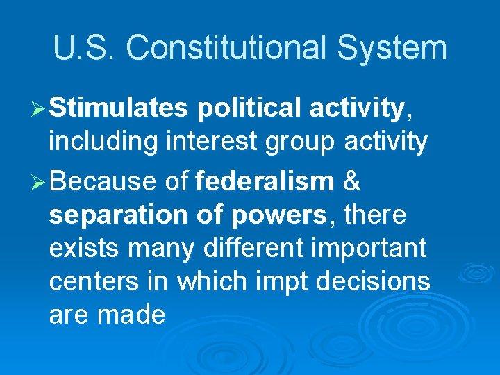 U. S. Constitutional System Ø Stimulates political activity, including interest group activity Ø Because