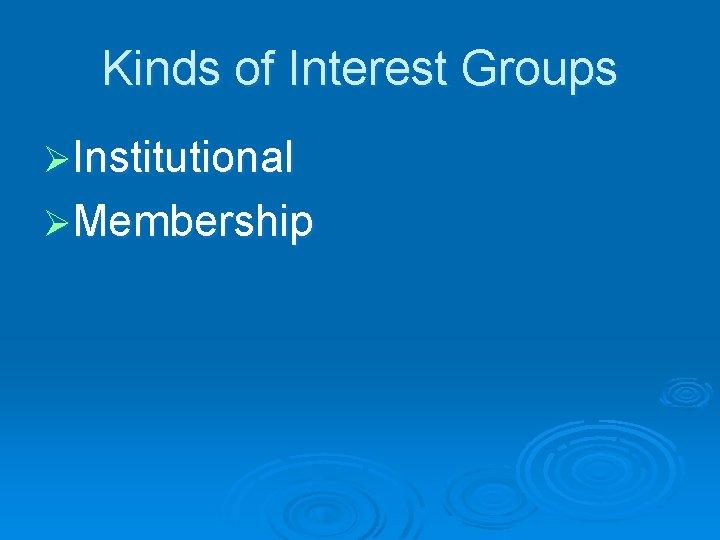 Kinds of Interest Groups ØInstitutional ØMembership