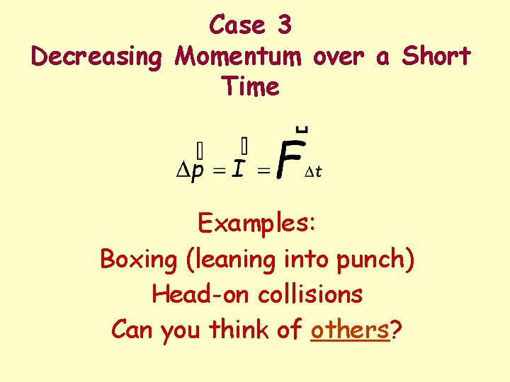 Case 3 Decreasing Momentum over a Short Time Examples: Boxing (leaning into punch) Head-on