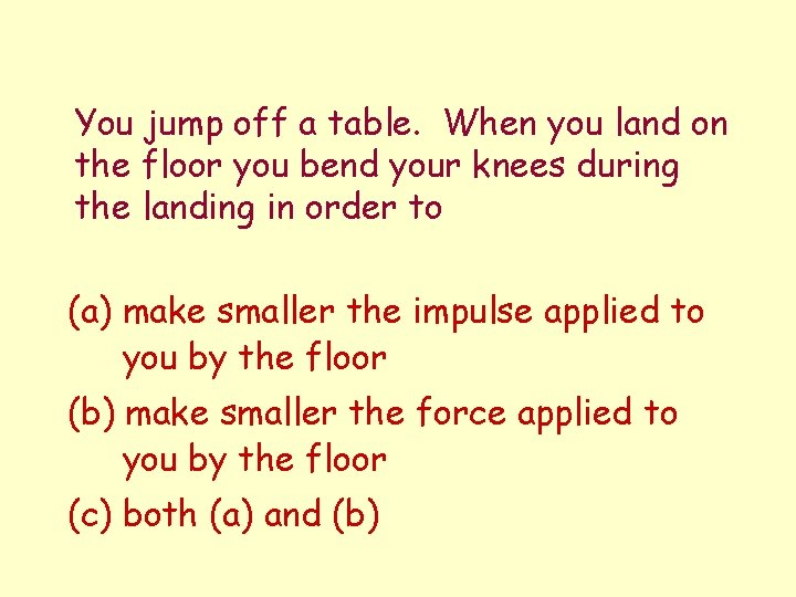 You jump off a table. When you land on the floor you bend your