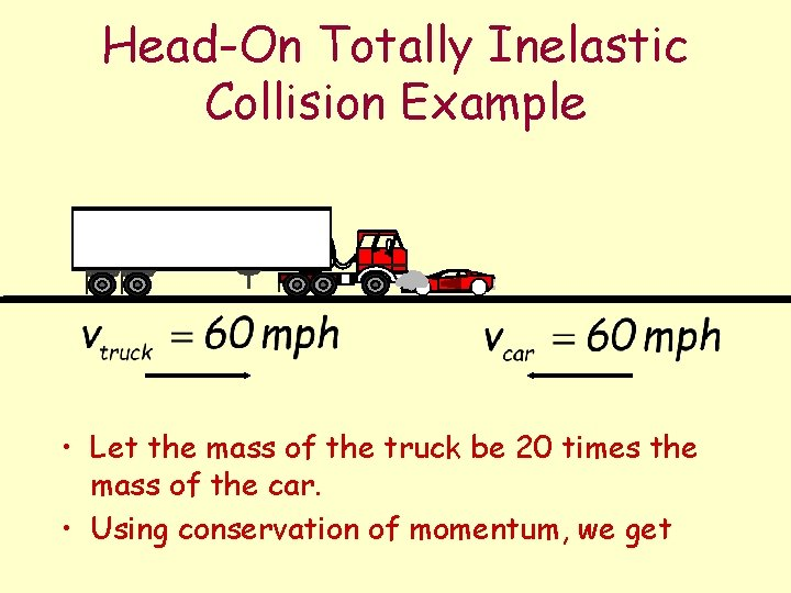 Head-On Totally Inelastic Collision Example • Let the mass of the truck be 20