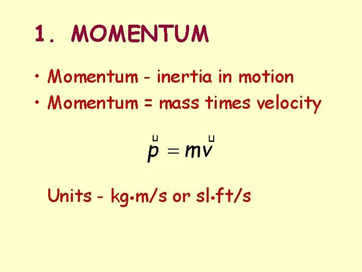 1. MOMENTUM • Momentum - inertia in motion • Momentum = mass times velocity
