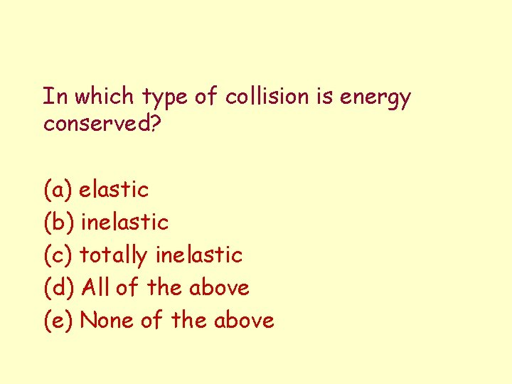In which type of collision is energy conserved? (a) elastic (b) inelastic (c) totally