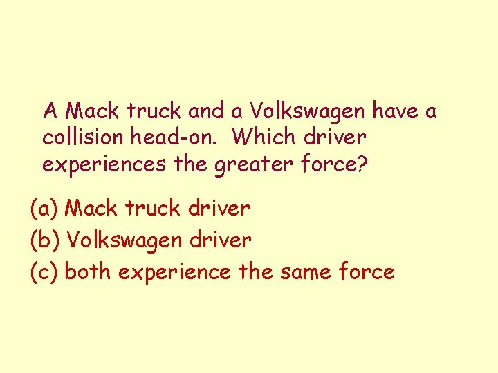 A Mack truck and a Volkswagen have a collision head-on. Which driver experiences the