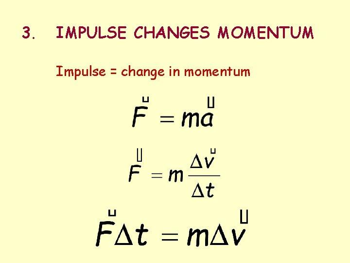 3. IMPULSE CHANGES MOMENTUM Impulse = change in momentum