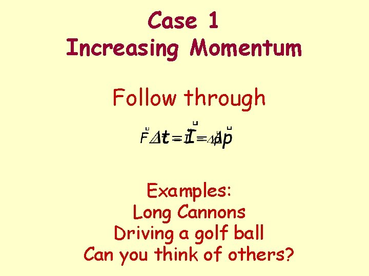 Case 1 Increasing Momentum Follow through Examples: Long Cannons Driving a golf ball Can