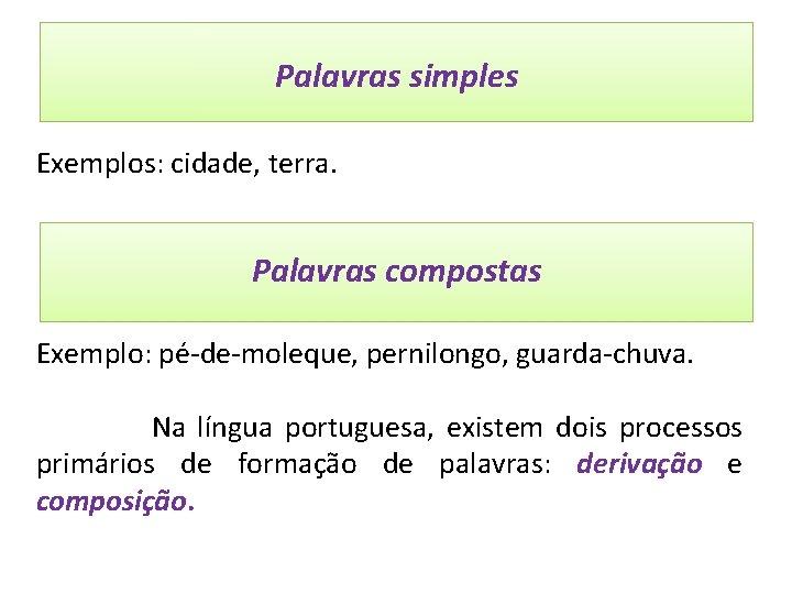 Palavras simples São aquelas que possuem apenas um radical. Exemplos: cidade, terra. Palavras