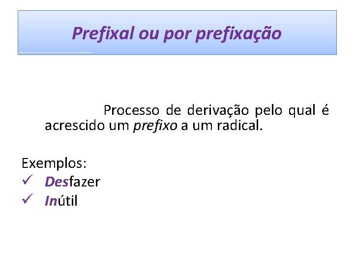 Prefixal ou por prefixação Processo de derivação pelo qual é acrescido um prefixo a