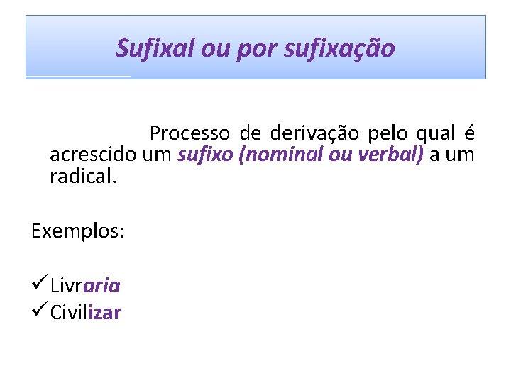 Sufixal ou por sufixação Processo de derivação pelo qual é acrescido um sufixo (nominal