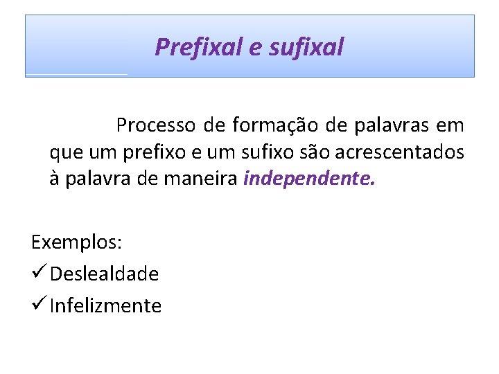 Prefixal e sufixal Processo de formação de palavras em que um prefixo e um