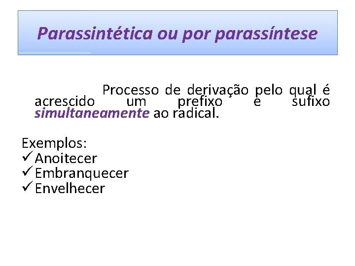 Parassintética ou por parassíntese Processo de derivação pelo qual é acrescido um prefixo e