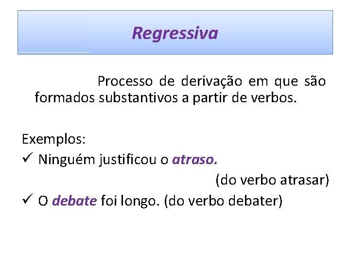 Regressiva Processo de derivação em que são formados substantivos a partir de verbos. Exemplos: