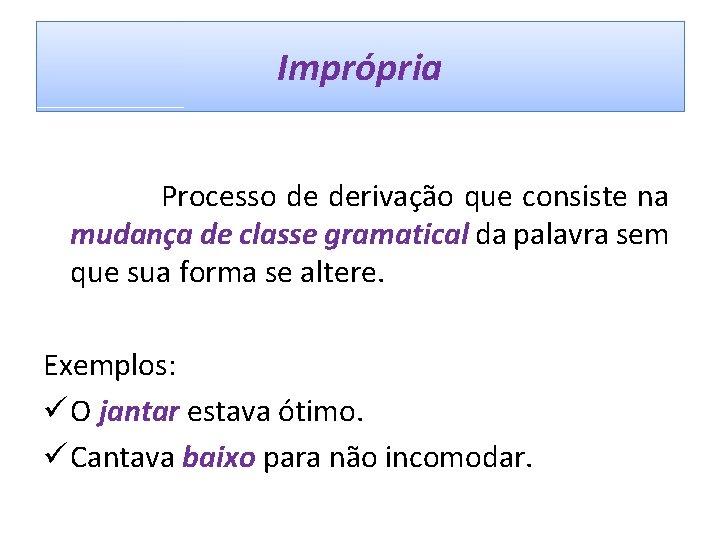 Imprópria Processo de derivação que consiste na mudança de classe gramatical da palavra sem