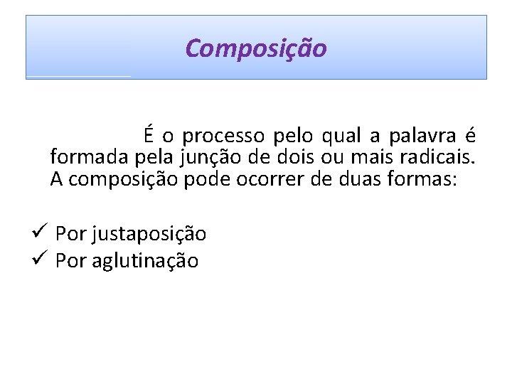 Composição É o processo pelo qual a palavra é formada pela junção de dois