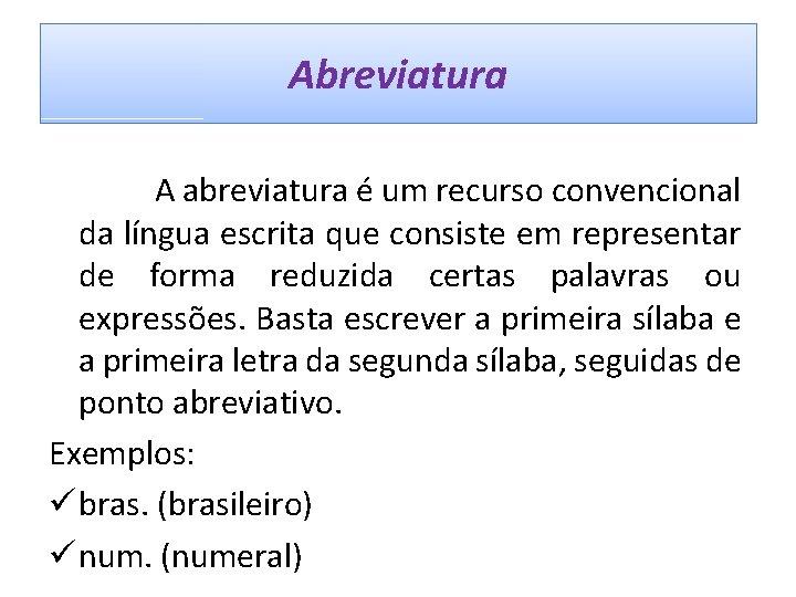 Abreviatura A abreviatura é um recurso convencional da língua escrita que consiste em representar