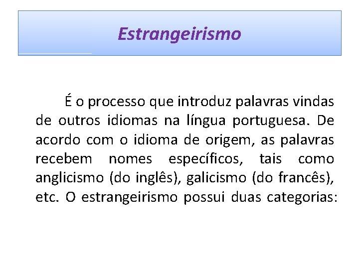 Estrangeirismo É o processo que introduz palavras vindas de outros idiomas na língua portuguesa.