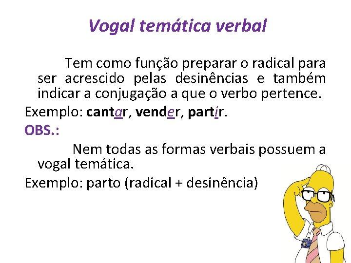 Vogal temática verbal Tem como função preparar o radical para ser acrescido pelas desinências