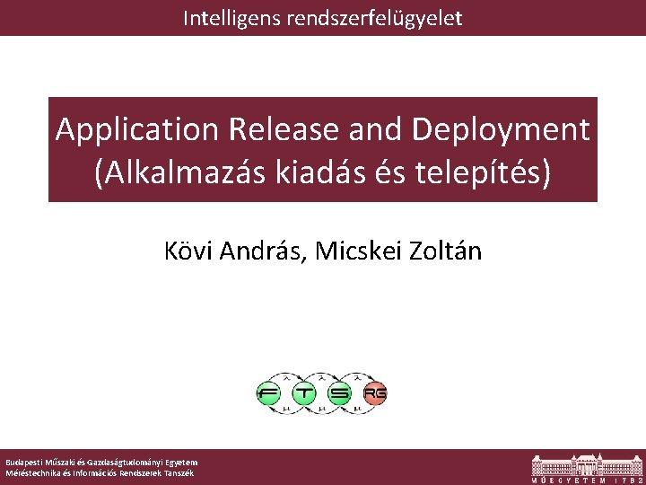 Intelligens rendszerfelügyelet Application Release and Deployment (Alkalmazás kiadás és telepítés) Kövi András, Micskei Zoltán