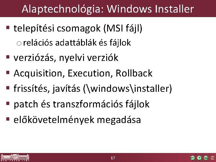 Alaptechnológia: Windows Installer § telepítési csomagok (MSI fájl) o relációs adattáblák és fájlok §