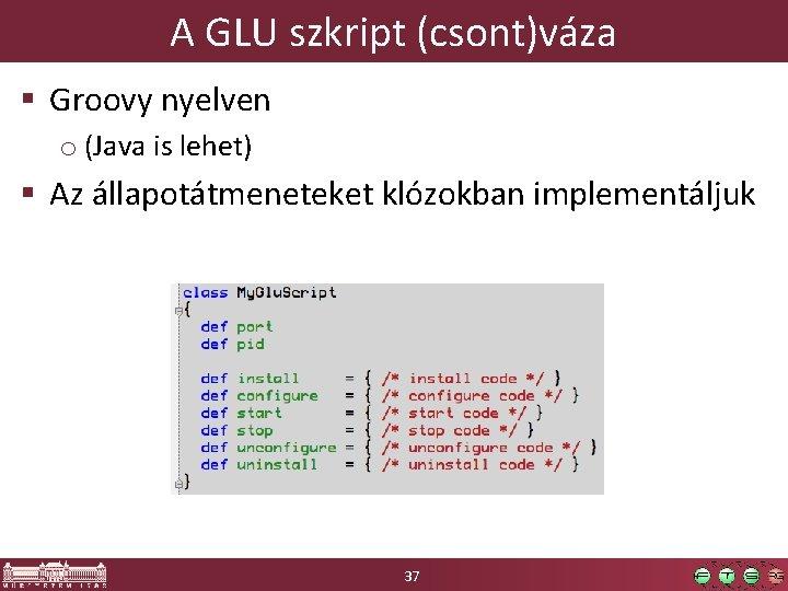 A GLU szkript (csont)váza § Groovy nyelven o (Java is lehet) § Az állapotátmeneteket