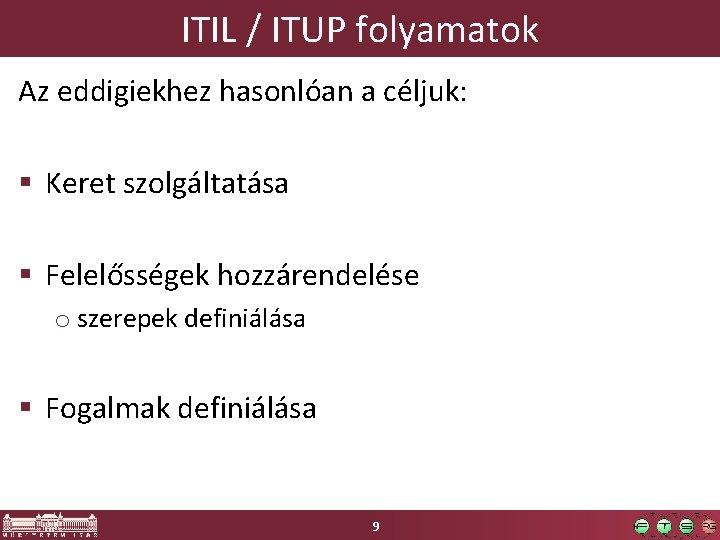 ITIL / ITUP folyamatok Az eddigiekhez hasonlóan a céljuk: § Keret szolgáltatása § Felelősségek