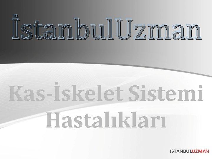 İstanbul. Uzman Kas-İskelet Sistemi Hastalıkları İSTANBULUZMAN