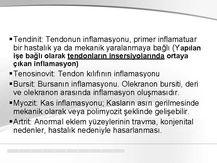 § Tendinit: Tendonun inflamasyonu, primer inflamatuar bir hastalık ya da mekanik yaralanmaya bağlı (Yapılan