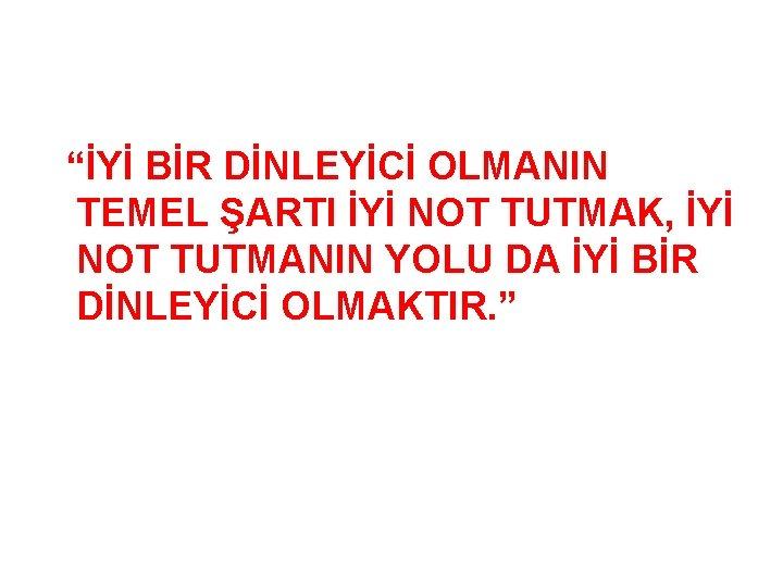 """""""İYİ BİR DİNLEYİCİ OLMANIN TEMEL ŞARTI İYİ NOT TUTMAK, İYİ NOT TUTMANIN YOLU DA"""