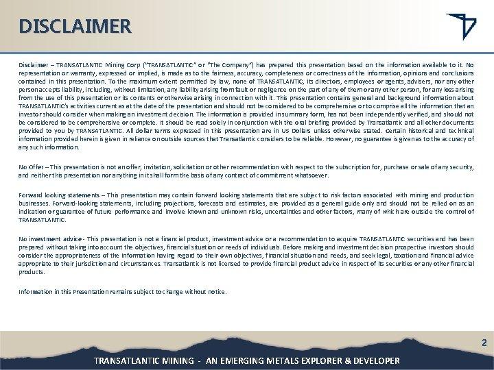 "DISCLAIMER Disclaimer – TRANSATLANTIC Mining Corp (""TRANSATLANTIC"" or ""The Company"") has prepared this presentation"