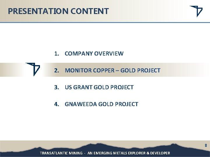 PRESENTATION CONTENT 1. COMPANY OVERVIEW 2. MONITOR COPPER – GOLD PROJECT 3. US GRANT