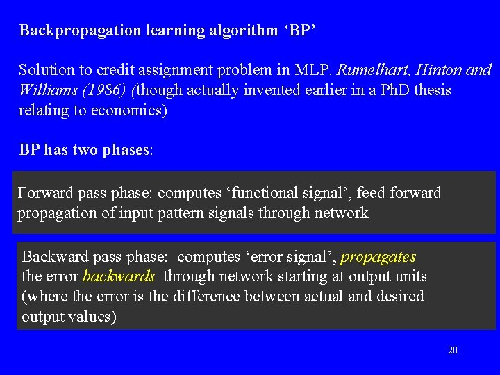Backpropagation learning algorithm 'BP' Solution to credit assignment problem in MLP. Rumelhart, Hinton and