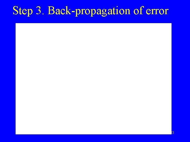 Step 3. Back-propagation of error 23