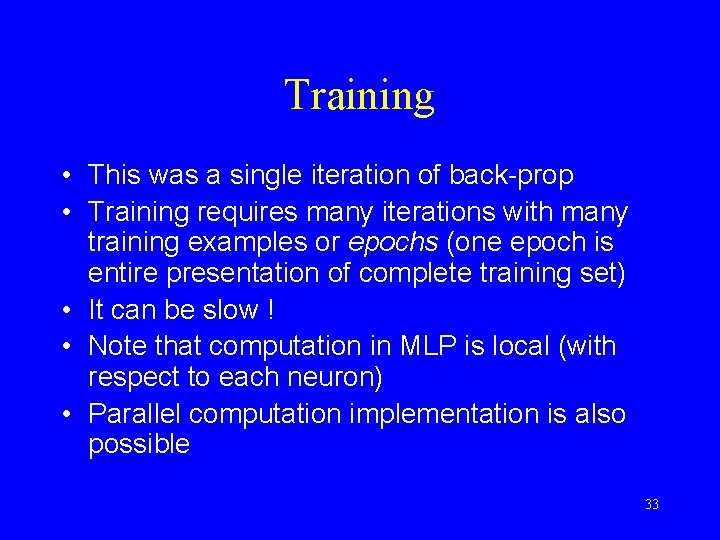 Training • This was a single iteration of back-prop • Training requires many iterations