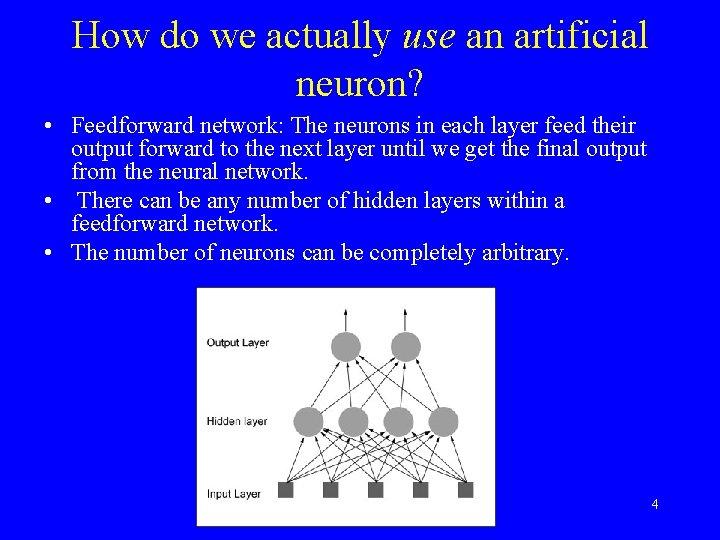 How do we actually use an artificial neuron? • Feedforward network: The neurons in