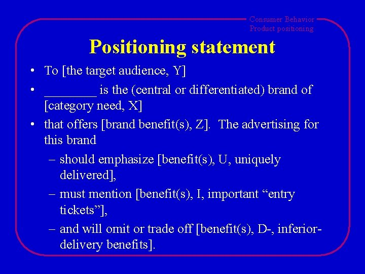 Consumer Behavior Product positioning Positioning statement • To [the target audience, Y] • ____