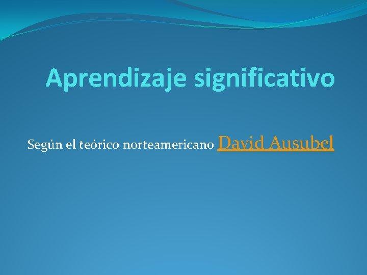 Aprendizaje significativo Según el teórico norteamericano David Ausubel