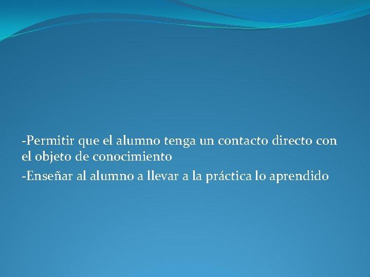 -Permitir que el alumno tenga un contacto directo con el objeto de conocimiento -Enseñar