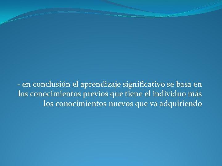 - en conclusión el aprendizaje significativo se basa en los conocimientos previos que tiene