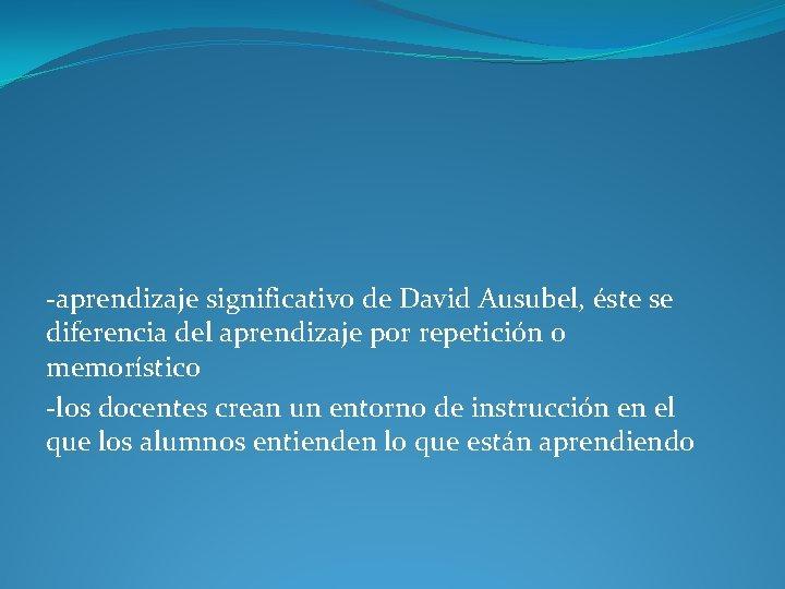 -aprendizaje significativo de David Ausubel, éste se diferencia del aprendizaje por repetición o memorístico