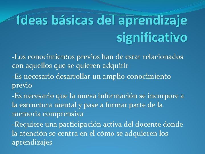 Ideas básicas del aprendizaje significativo -Los conocimientos previos han de estar relacionados con aquellos