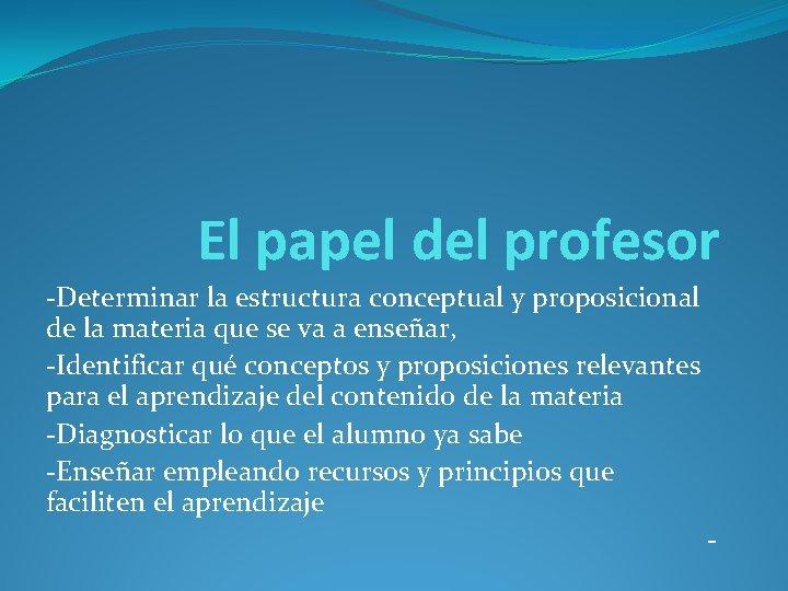 El papel del profesor -Determinar la estructura conceptual y proposicional de la materia que