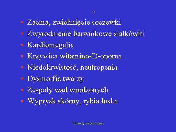 . • • Zaćma, zwichnięcie soczewki Zwyrodnienie barwnikowe siatkówki Kardiomegalia Krzywica witamino-D-oporna Niedokrwistość, neutropenia