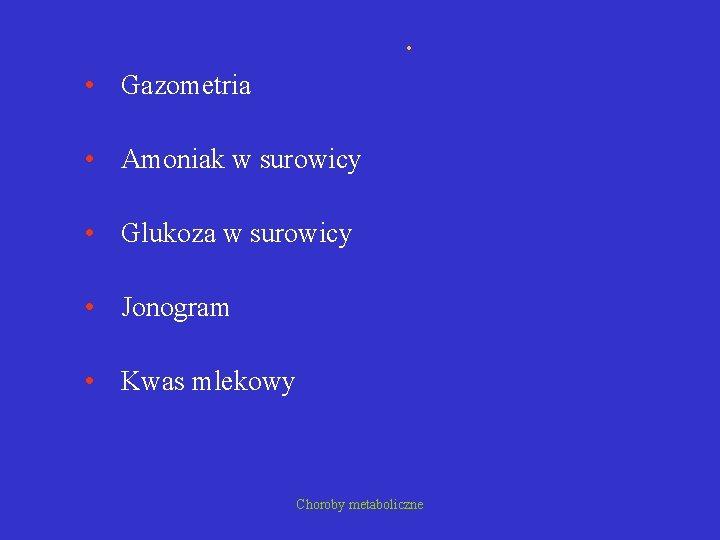 . • Gazometria • Amoniak w surowicy • Glukoza w surowicy • Jonogram •