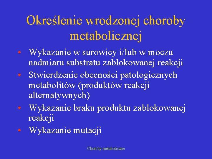 Określenie wrodzonej choroby metabolicznej • Wykazanie w surowicy i/lub w moczu nadmiaru substratu zablokowanej