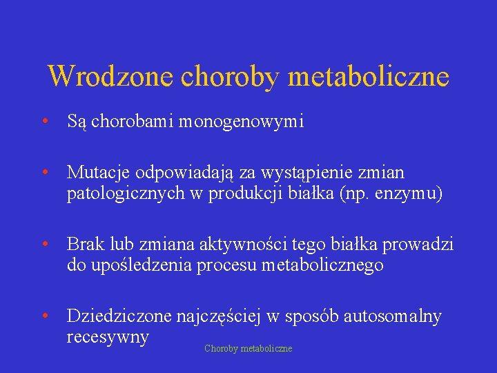 Wrodzone choroby metaboliczne • Są chorobami monogenowymi • Mutacje odpowiadają za wystąpienie zmian patologicznych